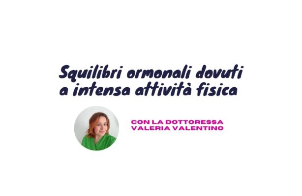 Squilibri ormonali dovuti a intensa attività fisica, spiegazioni e consigli della dott.ssa Valeria Valentino