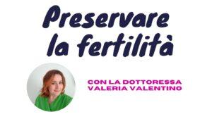Preservare la fertilità: spiegazioni e consigli della dott.ssa Valeria Valentino